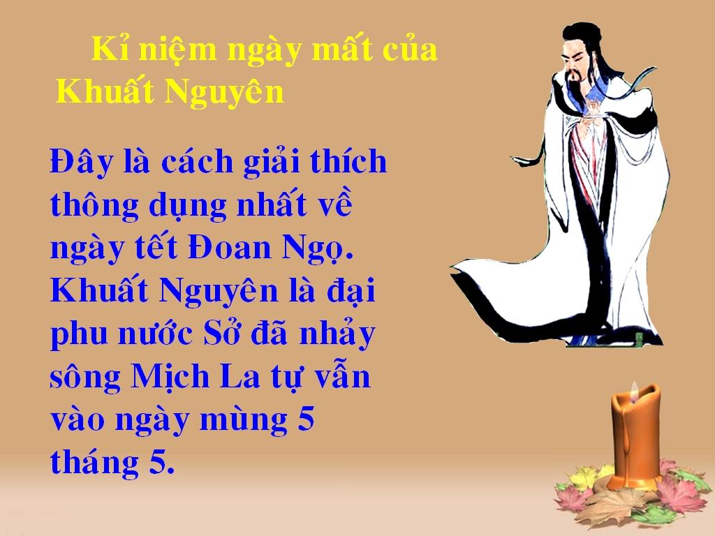 ... Ngọ vẫn chính là kỉ niệm ngày mất của Khuất Nguyên (ông là đại phu của  nước Sở đã nhảy sông Mịch La tự vẫn vào đúng ngày mùng 5 tháng 5).